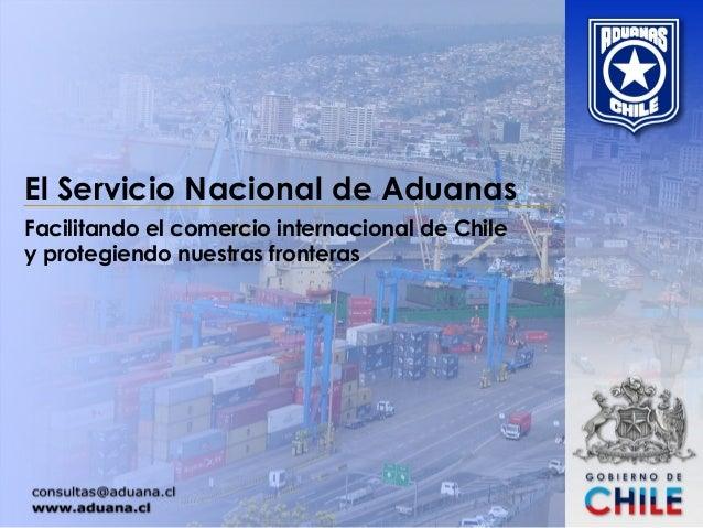 El Servicio Nacional de Aduanas Facilitando el comercio internacional de Chile y protegiendo nuestras fronteras