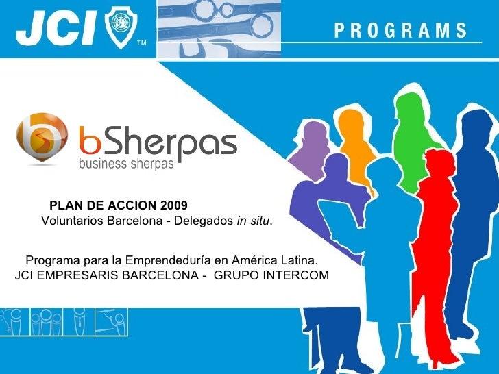 PLAN DE ACCION 2009   Voluntarios Barcelona - Delegados  in situ . Programa para la Emprendeduría en América Latina. JCI E...
