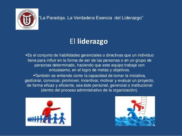 """""""La Paradoja. La Verdadera Esencia del Liderazgo"""" El liderazgo Es el conjunto de habilidades gerenciales o directivas que..."""