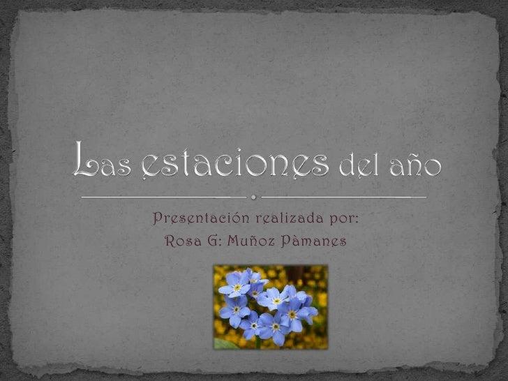 Presentación realizada por:<br />Rosa G: Muñoz Pàmanes<br />Las estaciones del año<br />