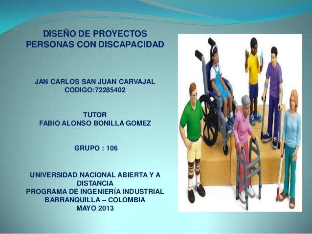 DISEÑO DE PROYECTOSPERSONAS CON DISCAPACIDADJAN CARLOS SAN JUAN CARVAJALCODIGO:72285402TUTORFABIO ALONSO BONILLA GOMEZGRUP...