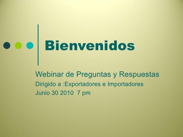 Bienvenidos  Webinar de Preguntas y Respuestas Dirigido a :Exportadores e Importadores Junio 30 2010  7 pm