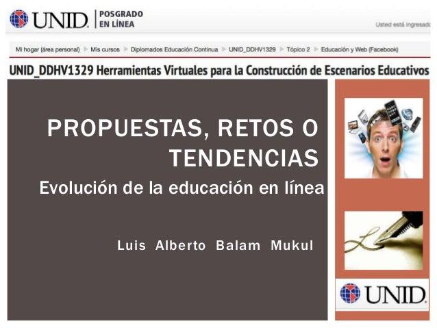 Luis Alberto Balam Mukul PROPUESTAS, RETOS O TENDENCIAS Evolución de la educación en línea