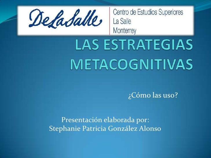 LAS ESTRATEGIAS METACOGNITIVAS<br />¿Cómo las uso?<br />Presentación elaborada por:<br />Stephanie Patricia González Alons...