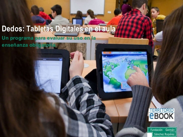 Dedos: Tabletas Digitales en el aula <ul><li>Un programa para evaluar su uso en la </li></ul><ul><li>enseñanza obligatoria...
