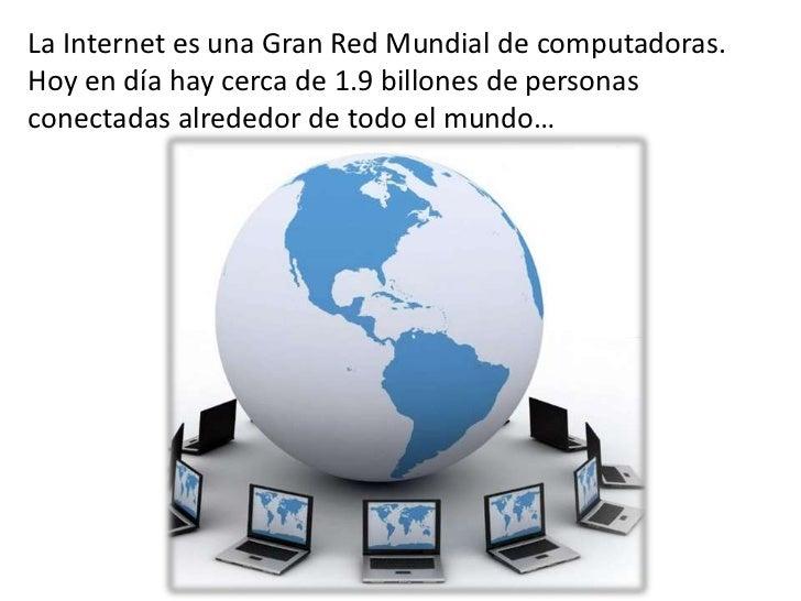 La Internet es una Gran Red Mundial de computadoras.Hoy en día hay cerca de 1.9 billones de personasconectadas alrededor d...