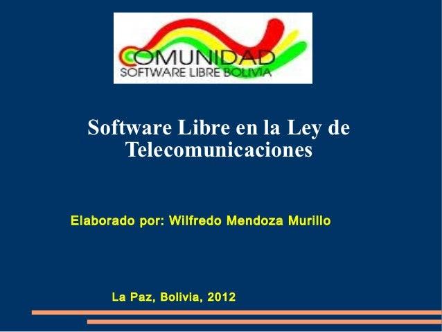 Software Libre en la Ley de      TelecomunicacionesElaborado por: Wilfredo Mendoza Murillo      La Paz, Bolivia, 2012