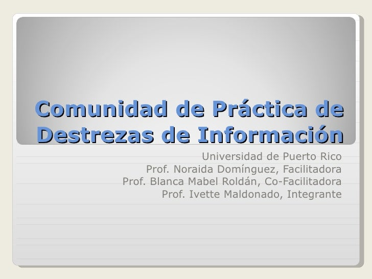 Comunidad de Práctica de Destrezas de Información Universidad de Puerto Rico Prof. Noraida Domínguez, Facilitadora Prof. B...
