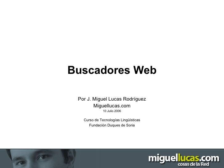 Buscadores Web Por J. Miguel Lucas Rodríguez Miguellucas.com 10 Julio 2006 Curso de Tecnologías Lingüísticas Fundación Duq...