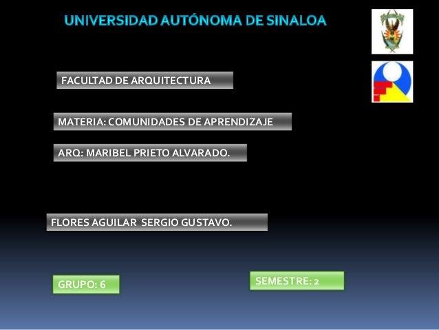 FACULTAD DE ARQUITECTURAMATERIA: COMUNIDADES DE APRENDIZAJEARQ: MARIBEL PRIETO ALVARADO.FLORES AGUILAR SERGIO GUSTAVO.GRUP...