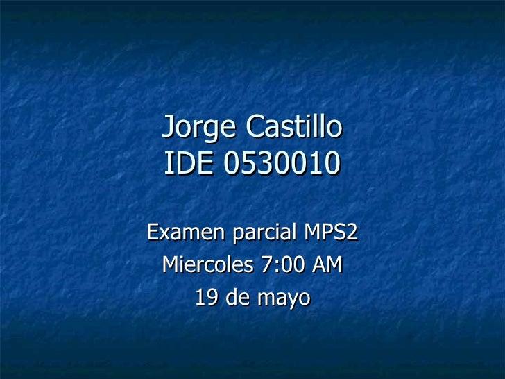 Jorge Castillo IDE 0530010 Examen parcial MPS2 Miercoles 7:00 AM 19 de mayo