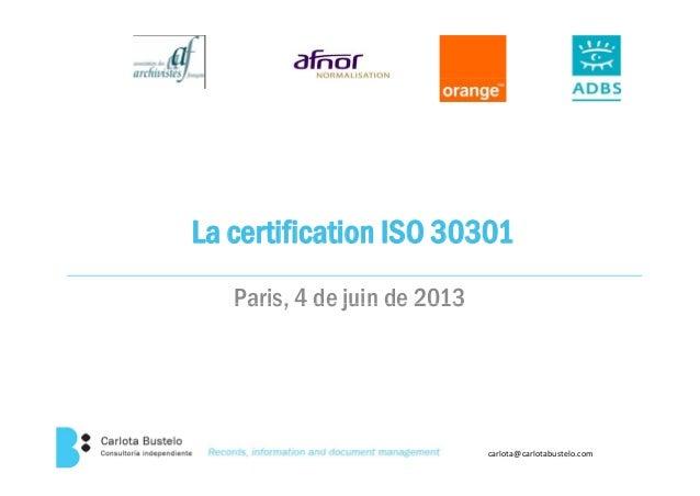 La certification ISO 30301Paris, 4 de juin de 2013Paris, 4 de juin de 2013carlota@carlotabustelo.com