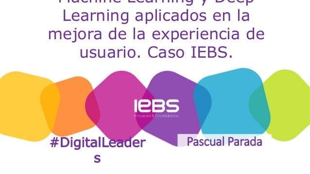 Machine Learning y Deep Learning aplicados en la mejora de la experiencia de usuario. Caso IEBS. Pascual Parada#DigitalLea...