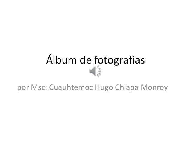 Álbum de fotografías por Msc: Cuauhtemoc Hugo Chiapa Monroy