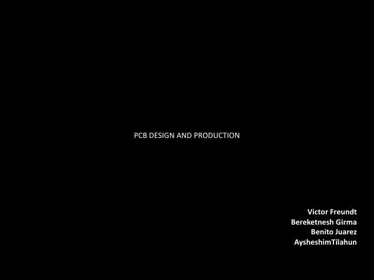 PCB DESIGN AND PRODUCTION<br />Victor Freundt<br />Bereketnesh Girma<br />Benito Juarez<br />AysheshimTilahun<br />