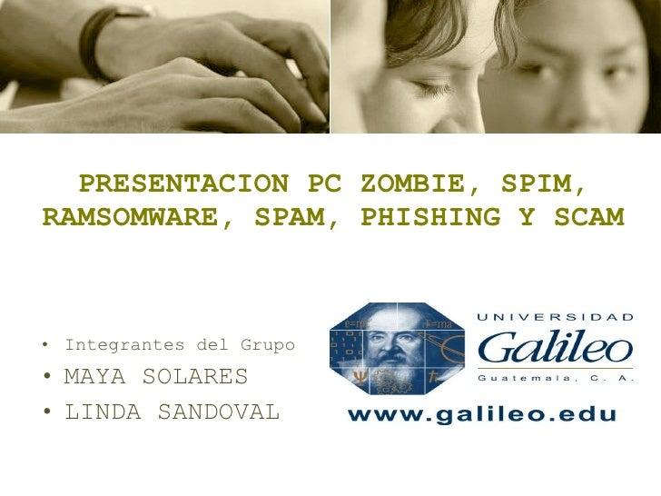PRESENTACION PC ZOMBIE, SPIM, RAMSOMWARE, SPAM, PHISHING Y SCAM <ul><li>Integrantes del Grupo </li></ul><ul><li>MAYA SOLAR...