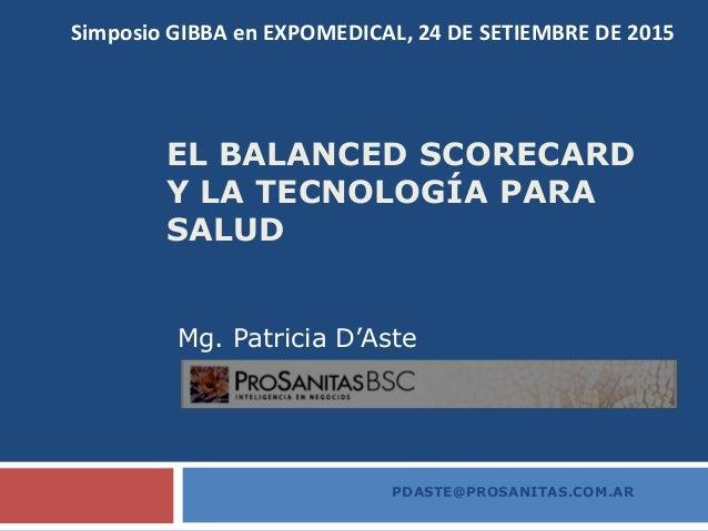 EL BALANCED SCORECARD Y LA TECNOLOGÍA PARA SALUD Mg. Patricia D'Aste PDASTE@PROSANITAS.COM.AR Simposio GIBBA en EXPOMEDICA...