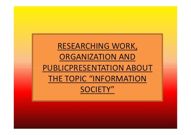 "RESEARCHING WORK,   ORGANIZATION ANDPUBLICPRESENTATION ABOUT THE TOPIC ""INFORMATION        SOCIETY"""