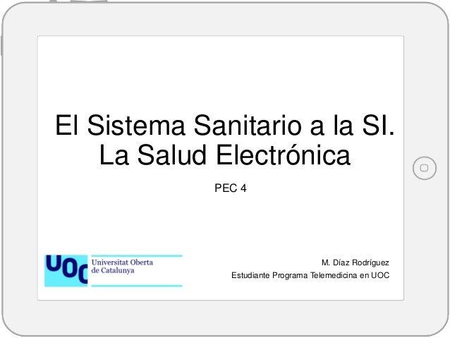 El Sistema Sanitario a la SI. La Salud Electrónica M. Díaz Rodríguez Estudiante Programa Telemedicina en UOC PEC 4