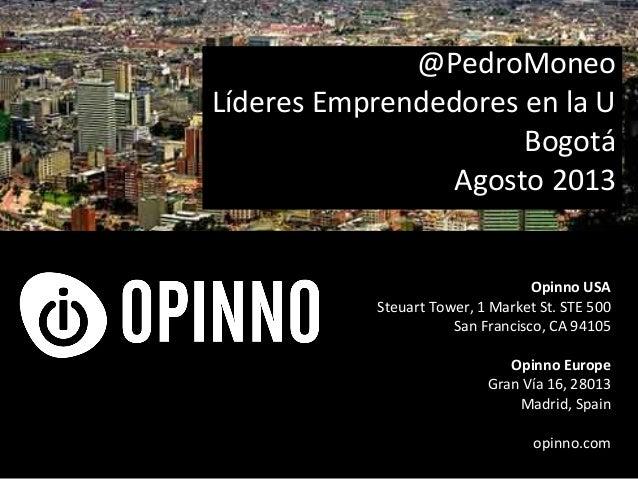 @PedroMoneo Líderes Emprendedores en la U Bogotá Agosto 2013 Opinno USA Steuart Tower, 1 Market St. STE 500 San Francisco,...
