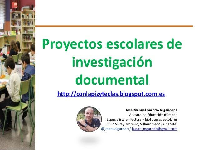 Proyectos escolares de investigación documental http://conlapizyteclas.blogspot.com.es José Manuel Garrido Argandoña Maest...