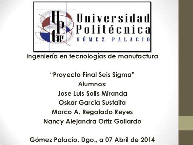 "Ingeniería en tecnologías de manufactura ""Proyecto Final Seis Sigma"" Alumnos: Jose Luis Solis Miranda Oskar Garcia Sustait..."