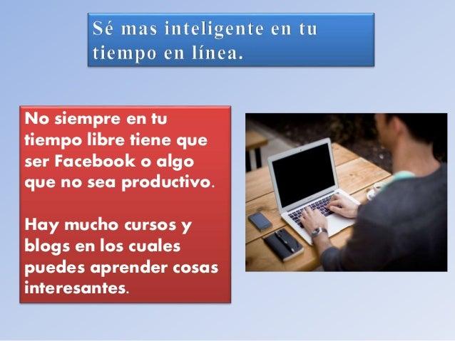 No siempre en tu  tiempo libre tiene que  ser Facebook o algo  que no sea productivo.  Hay mucho cursos y  blogs en los cu...