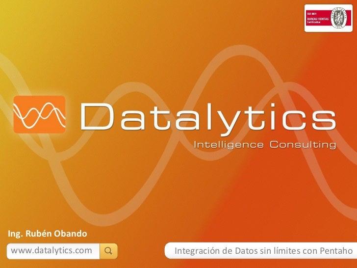 Ing. Rubén Obandowww.datalytics.com   Integración de Datos sin límites con Pentaho