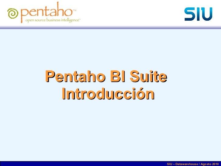 Pentaho BI Suite  Introducción SIU – Datawarehouse / Agosto 2010