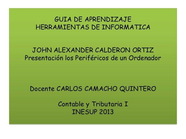 GUIA DE APRENDIZAJE HERRAMIENTAS DE INFORMATICA JOHN ALEXANDER CALDERON ORTIZ Presentación los Periféricos de un Ordenador...