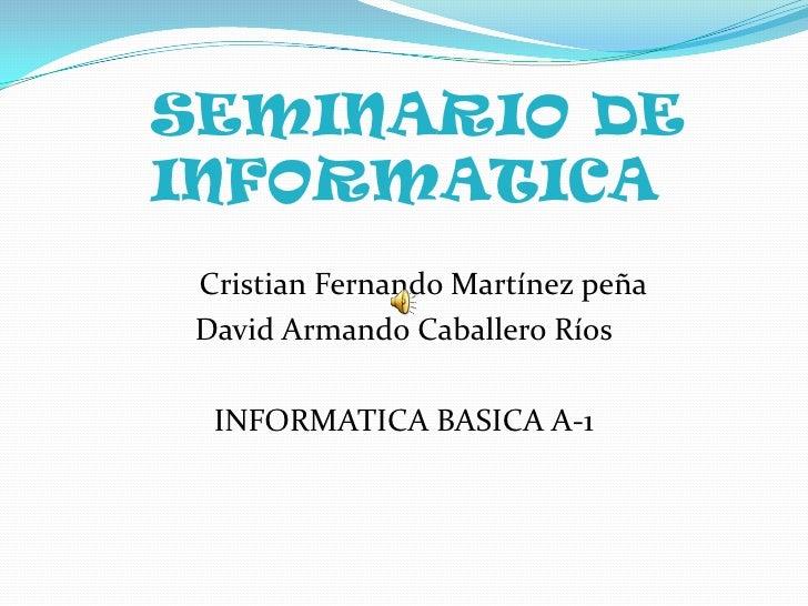 SEMINARIO DE INFORMATICA<br />     Cristian Fernando Martínez peña<br />David Armando Caballero Ríos<br />INFORMATICA BASI...