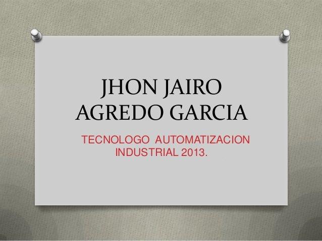 JHON JAIRO AGREDO GARCIA TECNOLOGO AUTOMATIZACION INDUSTRIAL 2013.