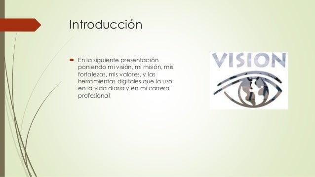 Introducción  En la siguiente presentación poniendo mi visión, mi misión, mis fortalezas, mis valores, y las herramientas...