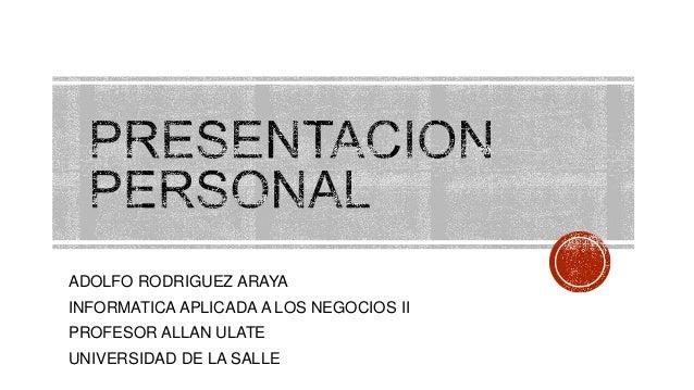 ADOLFO RODRIGUEZ ARAYA INFORMATICA APLICADA A LOS NEGOCIOS II PROFESOR ALLAN ULATE UNIVERSIDAD DE LA SALLE