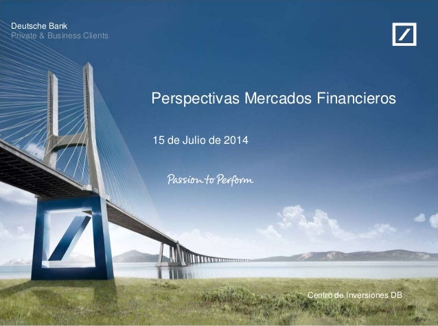 Deutsche Bank Private & Business Clients Centro de Inversiones DB Perspectivas Mercados Financieros 15 de Julio de 2014
