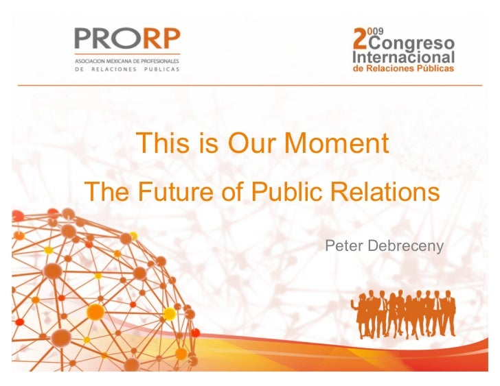 This is Our MomentThe Future of Public Relations                    Peter Debreceny