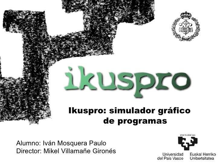 Ikuspro: simulador gráfico de programas Alumno: Iván Mosquera Paulo Director: Mikel Villamañe Gironés