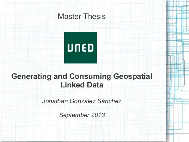 Master Thesis Generating and Consuming Geospatial Linked Data Jonathan González Sánchez September 2013