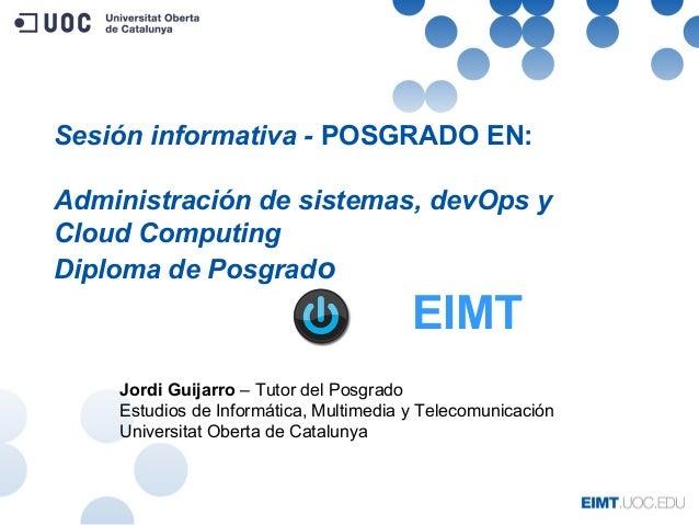 Sesión informativa - POSGRADO EN: Administración de sistemas, devOps y Cloud Computing Diploma de Posgrado Jordi Guijarro ...