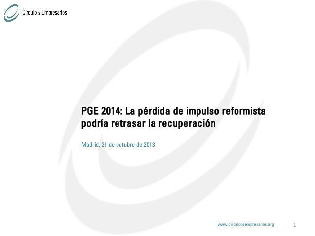 PGE 2014: La pérdida de impulso reformista podría retrasar la recuperación Madrid, 21 de octubre de 2013  www.circulodeemp...