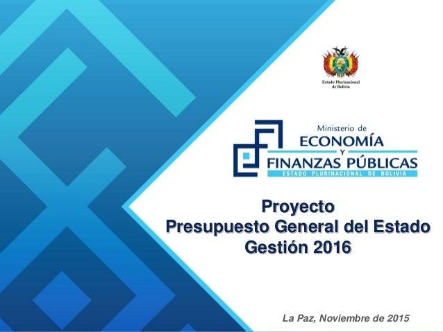 Proyecto Presupuesto General del Estado Gestión 2016 La Paz, Noviembre de 2015