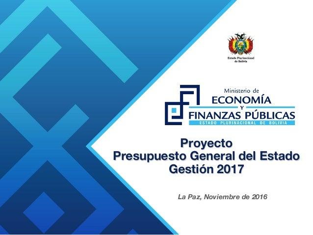 Proyecto Presupuesto General del Estado Gestión 2017 La Paz, Noviembre de 2016