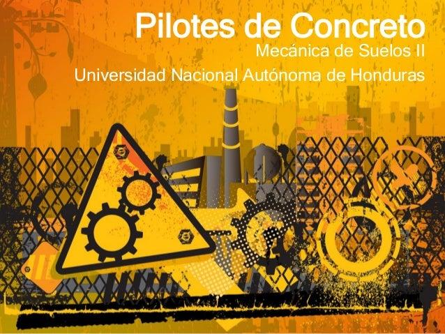 Pilotes de Concreto Mecánica de Suelos II Universidad Nacional Autónoma de Honduras