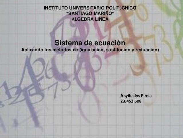 """INSTITUTO UNIVERSITARIO POLITÉCNICO """"SANTIAGO MARIÑO"""" ÁLGEBRA LINEA Sistema de ecuación Aplicando los métodos de (igualaci..."""