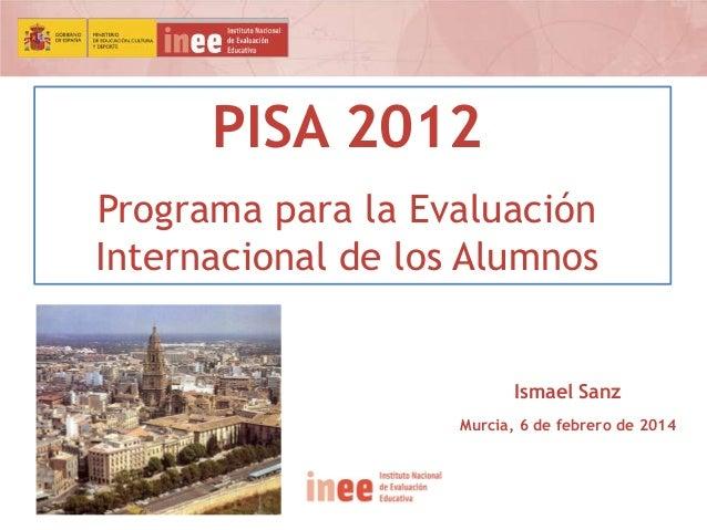 PISA 2012 Programa para la Evaluación Internacional de los Alumnos  Ismael Sanz Murcia, 6 de febrero de 2014