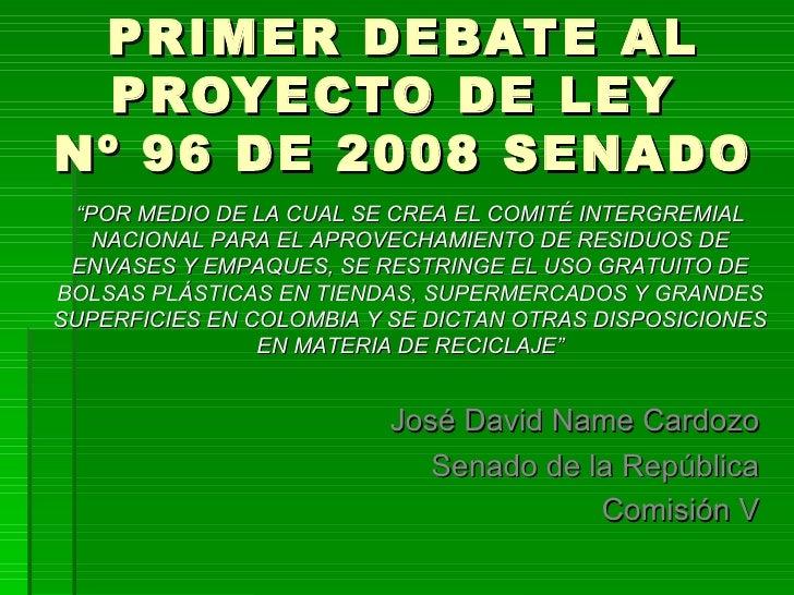 """PRIMER DEBATE AL PROYECTO DE LEY  Nº 96 DE 2008 SENADO José David Name Cardozo Senado de la República Comisión V """" POR MED..."""