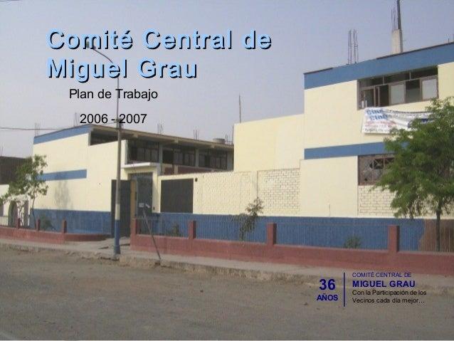 Comité Central deComité Central deMiguel GrauMiguel GrauPlan de Trabajo2006 - 200736AÑOSCOMITÉ CENTRAL DEMIGUEL GRAUCon la...