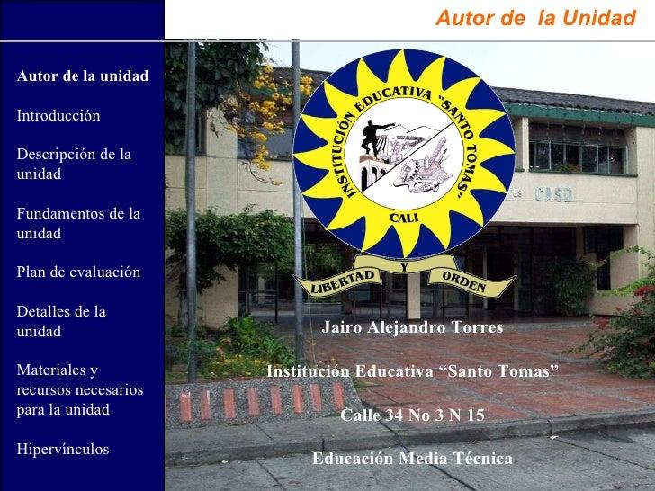 """Autor de  la Unidad Jairo Alejandro Torres Institución Educativa """"Santo Tomas"""" Calle 34 No 3 N 15 Educación Media Técnica ..."""