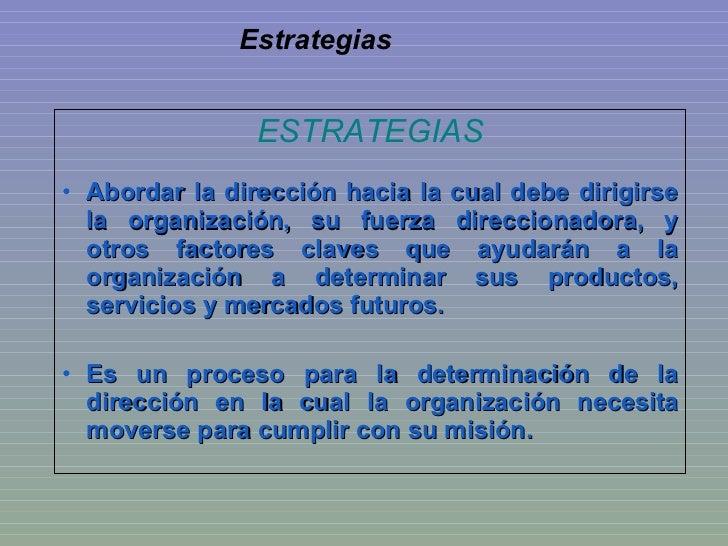 Estrategias <ul><li>ESTRATEGIAS </li></ul><ul><li>Abordar la dirección hacia la cual debe dirigirse la organización, su fu...
