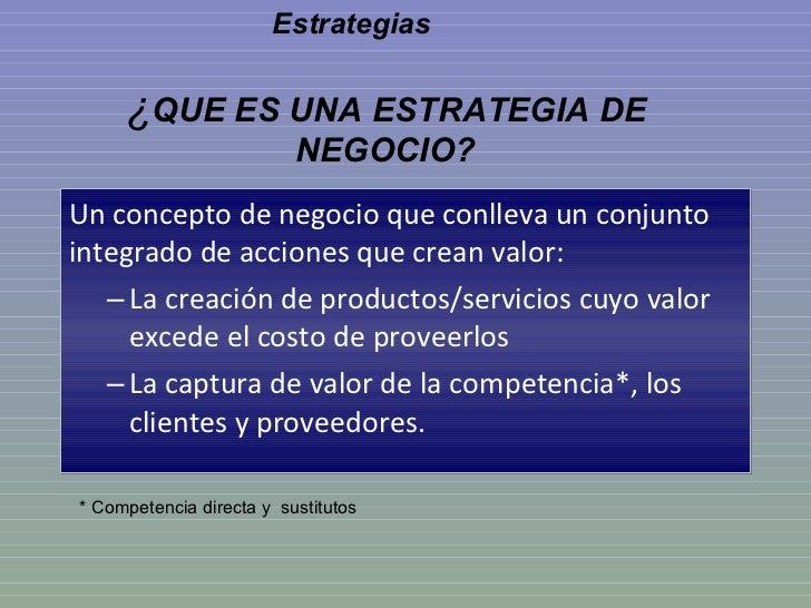 ¿ QUE ES UNA ESTRATEGIA DE NEGOCIO? <ul><li>Un concepto de negocio que conlleva un conjunto integrado de acciones que crea...